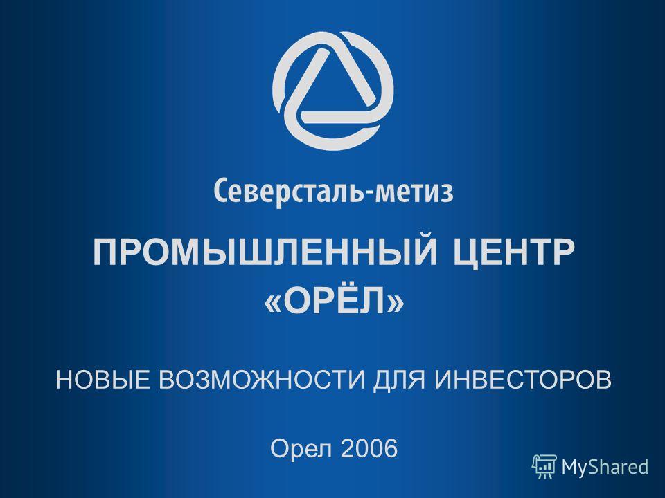 ПРОМЫШЛЕННЫЙ ЦЕНТР «ОРЁЛ» НОВЫЕ ВОЗМОЖНОСТИ ДЛЯ ИНВЕСТОРОВ Орел 2006