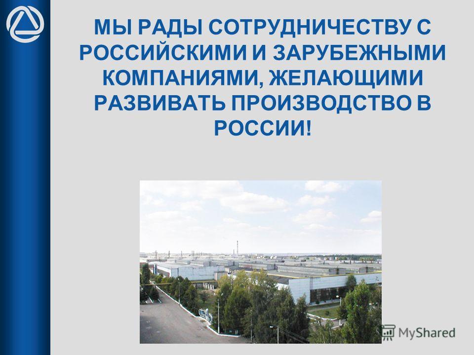 МЫ РАДЫ СОТРУДНИЧЕСТВУ С РОССИЙСКИМИ И ЗАРУБЕЖНЫМИ КОМПАНИЯМИ, ЖЕЛАЮЩИМИ РАЗВИВАТЬ ПРОИЗВОДСТВО В РОССИИ!