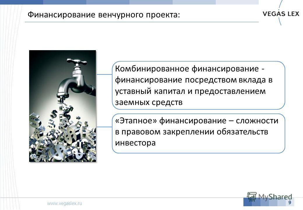 www.vegaslex.ru 9 Финансирование венчурного проекта: Комбинированное финансирование - финансирование посредством вклада в уставный капитал и предоставлением заемных средств «Этапное» финансирование – сложности в правовом закреплении обязательств инве