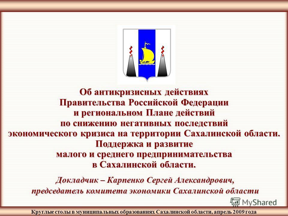 Круглые столы в муниципальных образованиях Сахалинской области, апрель 2009 года Об антикризисных действиях Правительства Российской Федерации и региональном Плане действий по снижению негативных последствий экономического кризиса на территории Сахал
