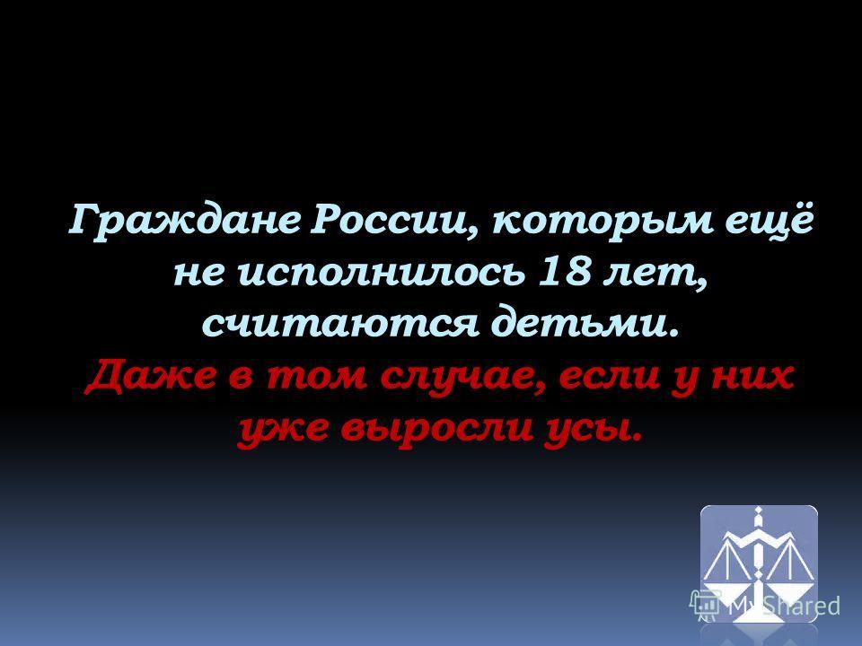 Граждане России, которым ещё не исполнилось 18 лет, считаются детьми. Даже в том случае, если у них уже выросли усы.