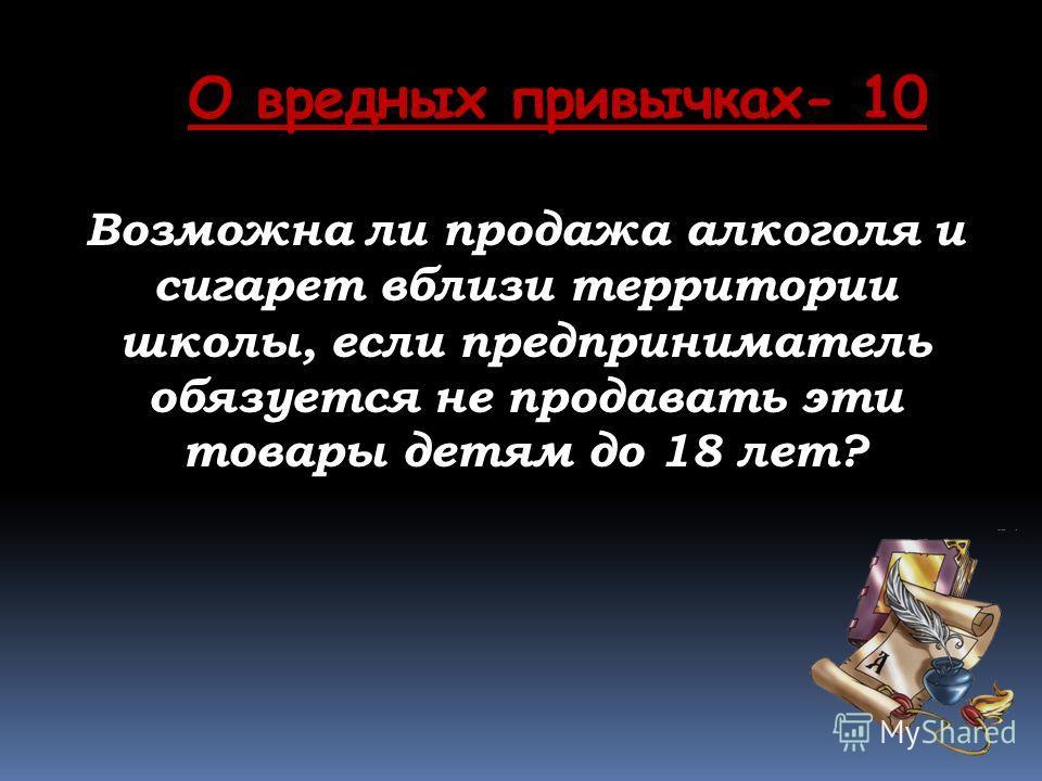 О вредных привычках- 10 Возможна ли продажа алкоголя и сигарет вблизи территории школы, если предприниматель обязуется не продавать эти товары детям до 18 лет?
