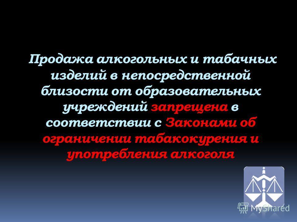 Продажа алкогольных и табачных изделий в непосредственной близости от образовательных учреждений запрещена в соответствии с Законами об ограничении табакокурения и употребления алкоголя