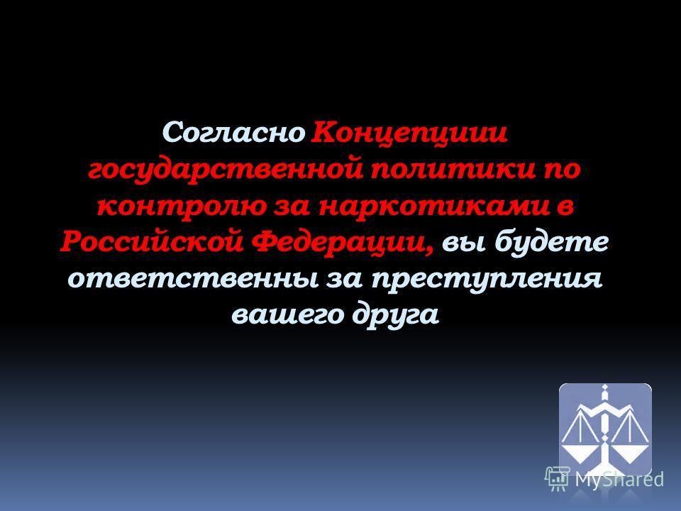 Согласно Концепциии государственной политики по контролю за наркотиками в Российской Федерации, вы будете ответственны за преступления вашего друга