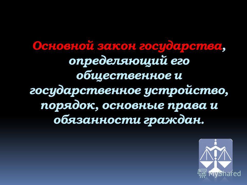 Основной закон государства, определяющий его общественное и государственное устройство, порядок, основные права и обязанности граждан.