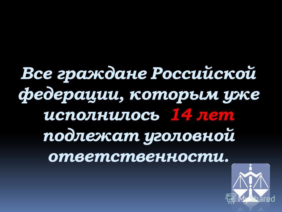 Все граждане Российской федерации, которым уже исполнилось 14 лет подлежат уголовной ответственности.