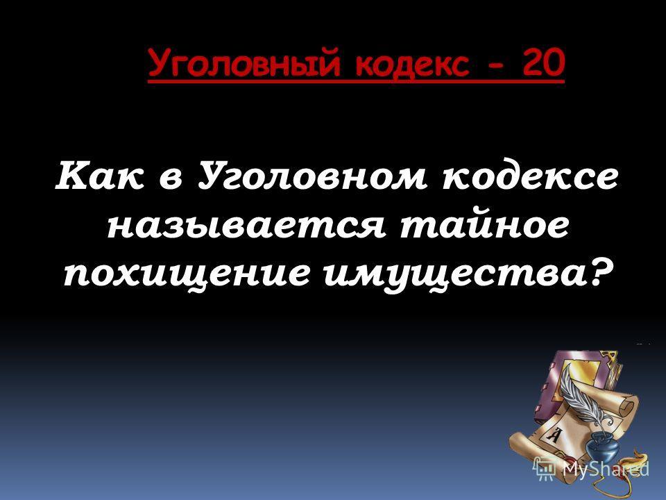 Уголовный кодекс - 20 Как в Уголовном кодексе называется тайное похищение имущества?
