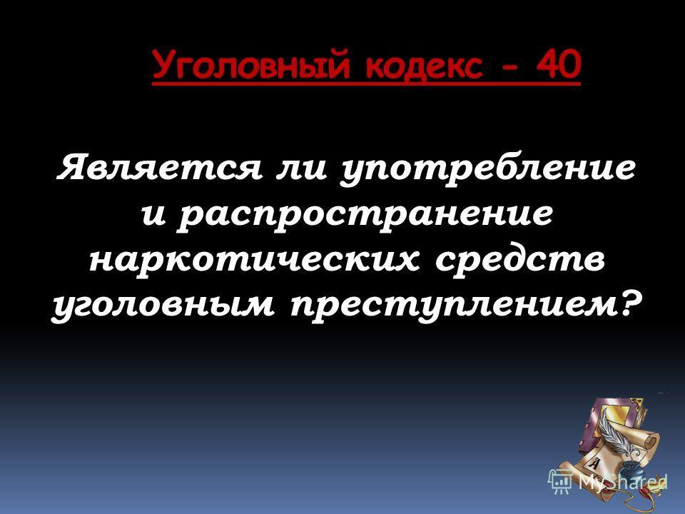 Уголовный кодекс - 40 Является ли употребление и распространение наркотических средств уголовным преступлением?