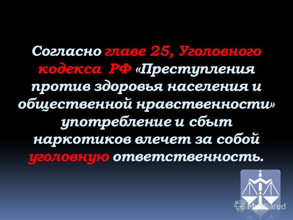 Согласно главе 25, Уголовного кодекса РФ «Преступления против здоровья населения и общественной нравственности» употребление и сбыт наркотиков влечет за собой уголовную ответственность.