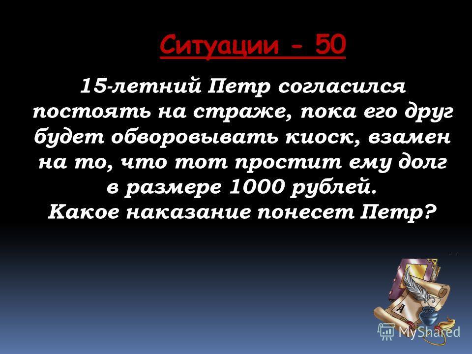 Ситуации - 50 15-летний Петр согласился постоять на страже, пока его друг будет обворовывать киоск, взамен на то, что тот простит ему долг в размере 1000 рублей. Какое наказание понесет Петр?
