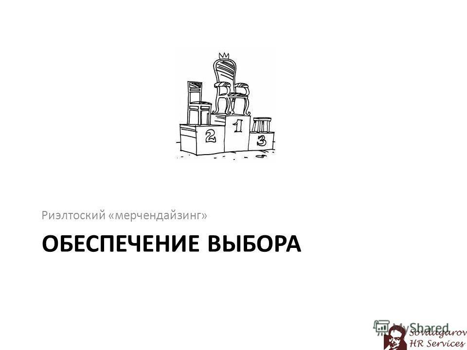 ОБЕСПЕЧЕНИЕ ВЫБОРА Риэлтоский «мерчендайзинг»