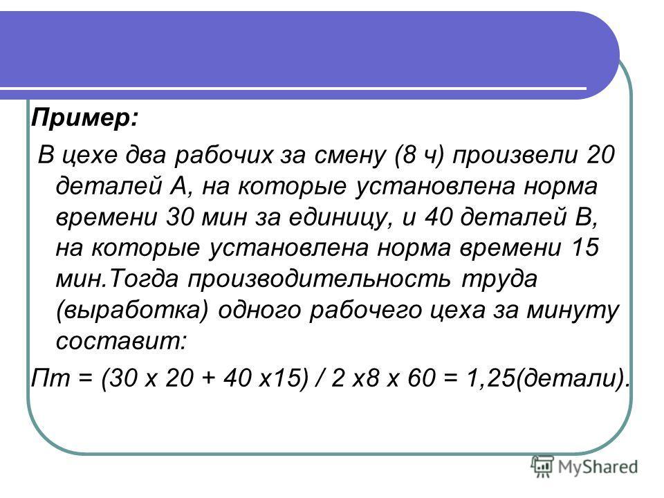 Пример: В цехе два рабочих за смену (8 ч) произвели 20 деталей А, на которые установлена норма времени 30 мин за единицу, и 40 деталей В, на которые установлена норма времени 15 мин.Тогда производительность труда (выработка) одного рабочего цеха за м