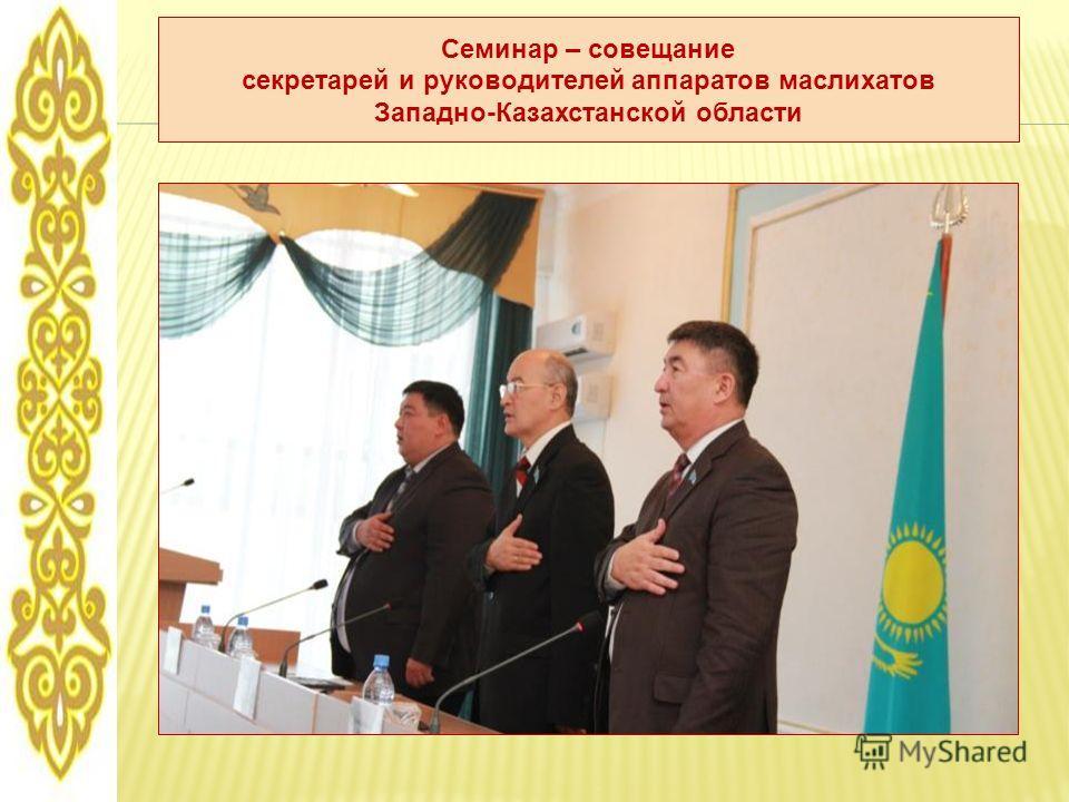 Семинар – совещание секретарей и руководителей аппаратов маслихатов Западно-Казахстанской области