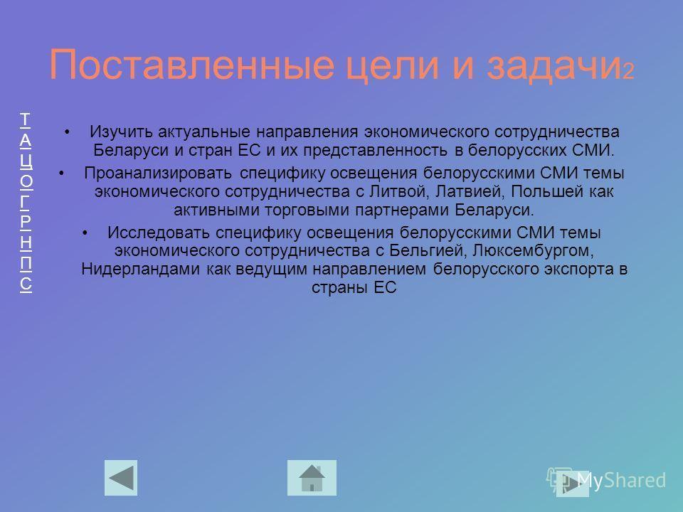 ТАЦОГРНПСТАЦОГРНПС Поставленные цели и задачи 2 Изучить актуальные направления экономического сотрудничества Беларуси и стран ЕС и их представленность в белорусских СМИ. Проанализировать специфику освещения белорусскими СМИ темы экономического сотруд