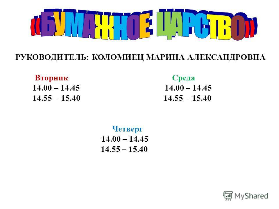 РУКОВОДИТЕЛЬ: КОЛОМИЕЦ МАРИНА АЛЕКСАНДРОВНА Вторник Среда 14.00 – 14.45 14.00 – 14.45 14.55 - 15.40 14.55 - 15.40 Четверг 14.00 – 14.45 14.55 – 15.40