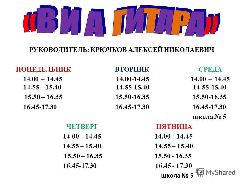 РУКОВОДИТЕЛЬ: КРЮЧКОВ АЛЕКСЕЙ НИКОЛАЕВИЧ ПОНЕДЕЛЬНИК ВТОРНИК СРЕДА 14.00 – 14.45 14.00-14.45 14.00 – 14.45 14.55 – 15.40 14.55-15.40 14.55-15.40 15.50 – 16.35 15.50-16.35 15.50-16.35 16.45-17.30 16.45-17.30 16.45-17.30 школа 5 ЧЕТВЕРГ ПЯТНИЦА 14.00 –