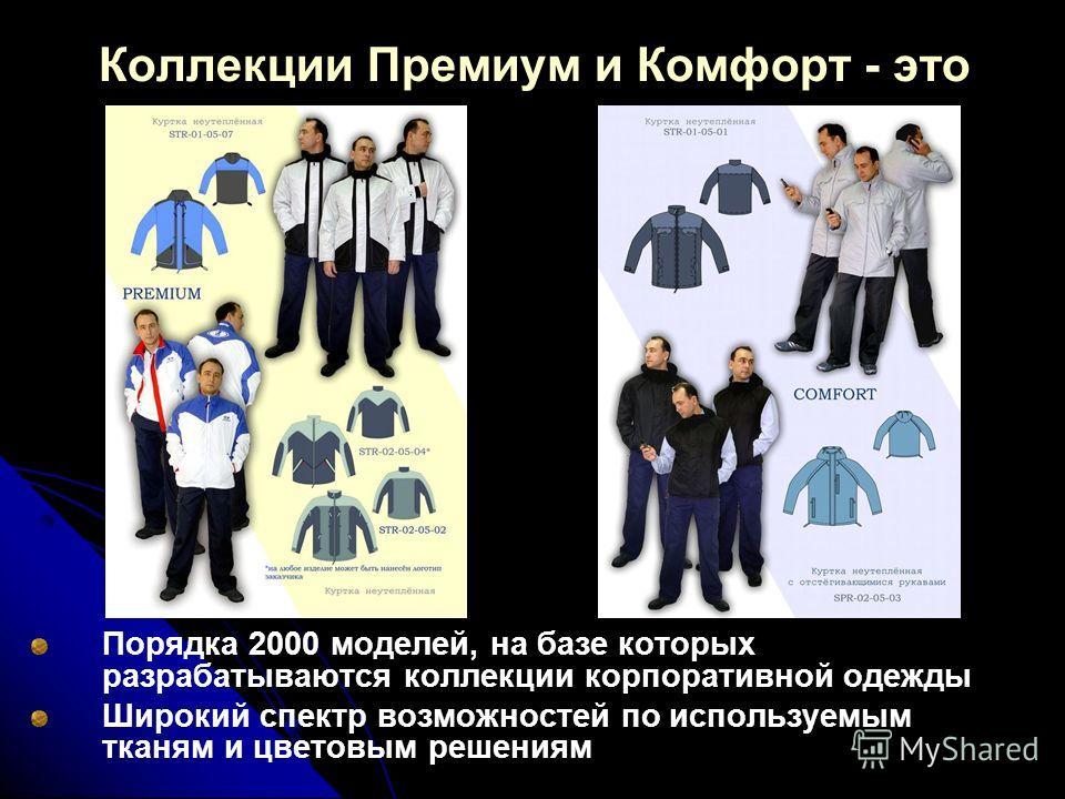 Порядка 2000 моделей, на базе которых разрабатываются коллекции корпоративной одежды Широкий спектр возможностей по используемым тканям и цветовым решениям Коллекции Премиум и Комфорт - это
