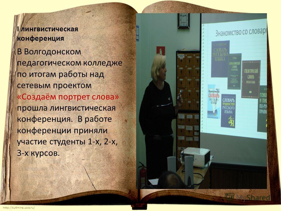 http://ku4mina.ucoz.ru/ I лингвистическая конференция В Волгодонском педагогическом колледже по итогам работы над сетевым проектом «Создаём портрет слова» прошла лингвистическая конференция. В работе конференции приняли участие студенты 1-х, 2-х, 3-х