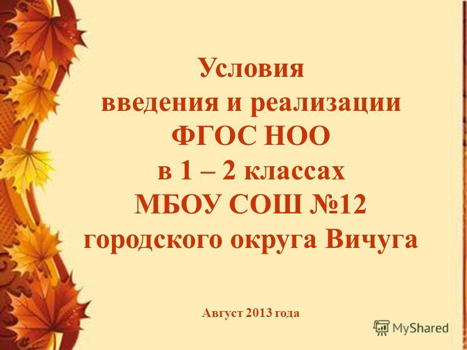 Условия введения и реализации ФГОС НОО в 1 – 2 классах МБОУ СОШ 12 городского округа Вичуга Август 2013 года