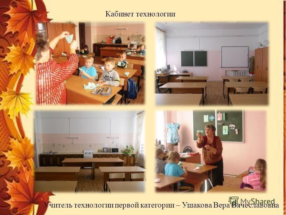 Кабинет технологии Учитель технологии первой категории – Ушакова Вера Вячеславовна