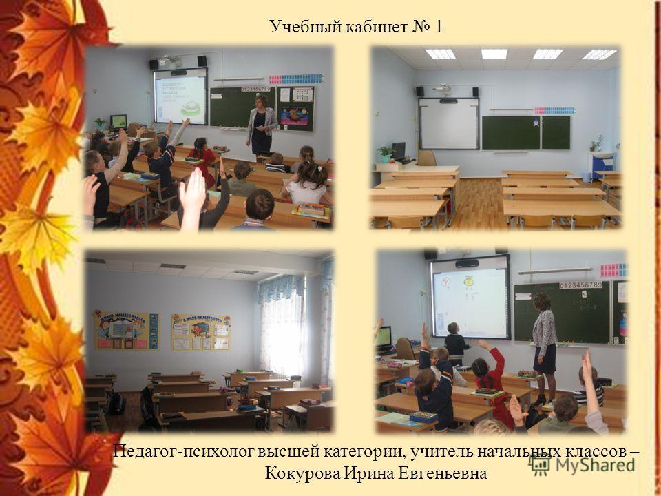 Учебный кабинет 1 Педагог-психолог высшей категории, учитель начальных классов – Кокурова Ирина Евгеньевна