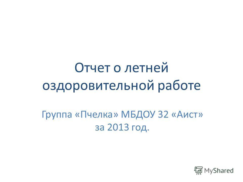 Отчет о летней оздоровительной работе Группа «Пчелка» МБДОУ 32 «Аист» за 2013 год.
