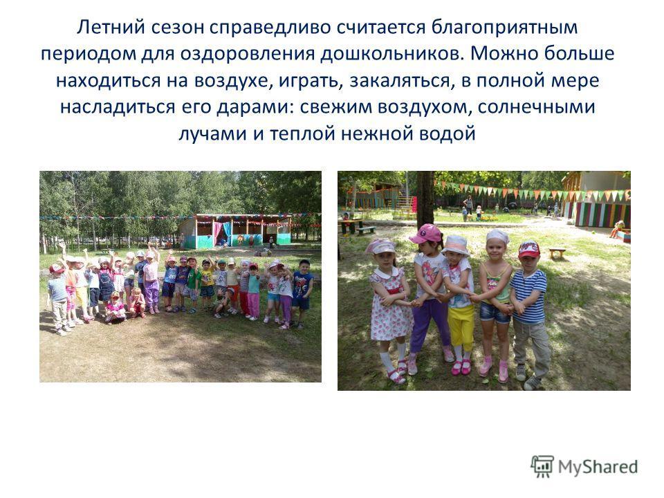 Летний сезон справедливо считается благоприятным периодом для оздоровления дошкольников. Можно больше находиться на воздухе, играть, закаляться, в полной мере насладиться его дарами: свежим воздухом, солнечными лучами и теплой нежной водой