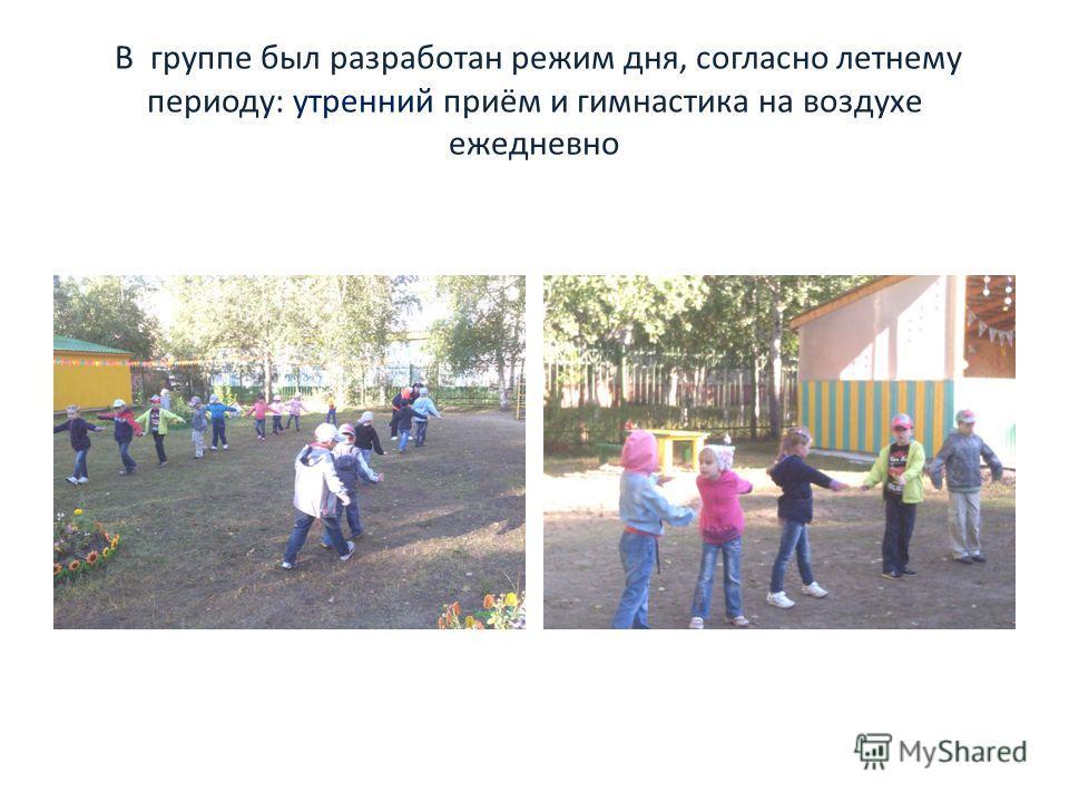 В группе был разработан режим дня, согласно летнему периоду: утренний приём и гимнастика на воздухе ежедневно
