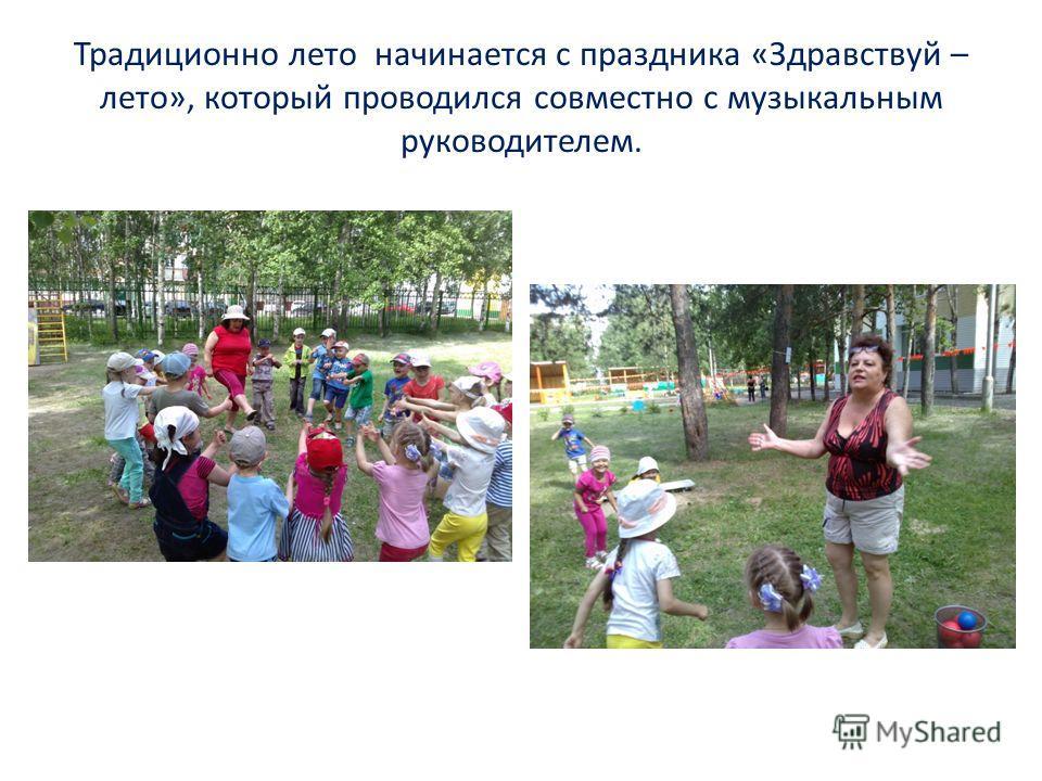 Традиционно лето начинается с праздника «Здравствуй – лето», который проводился совместно с музыкальным руководителем.