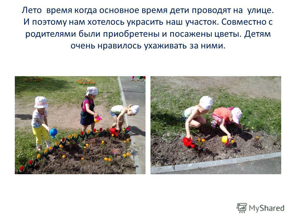 Лето время когда основное время дети проводят на улице. И поэтому нам хотелось украсить наш участок. Совместно с родителями были приобретены и посажены цветы. Детям очень нравилось ухаживать за ними.