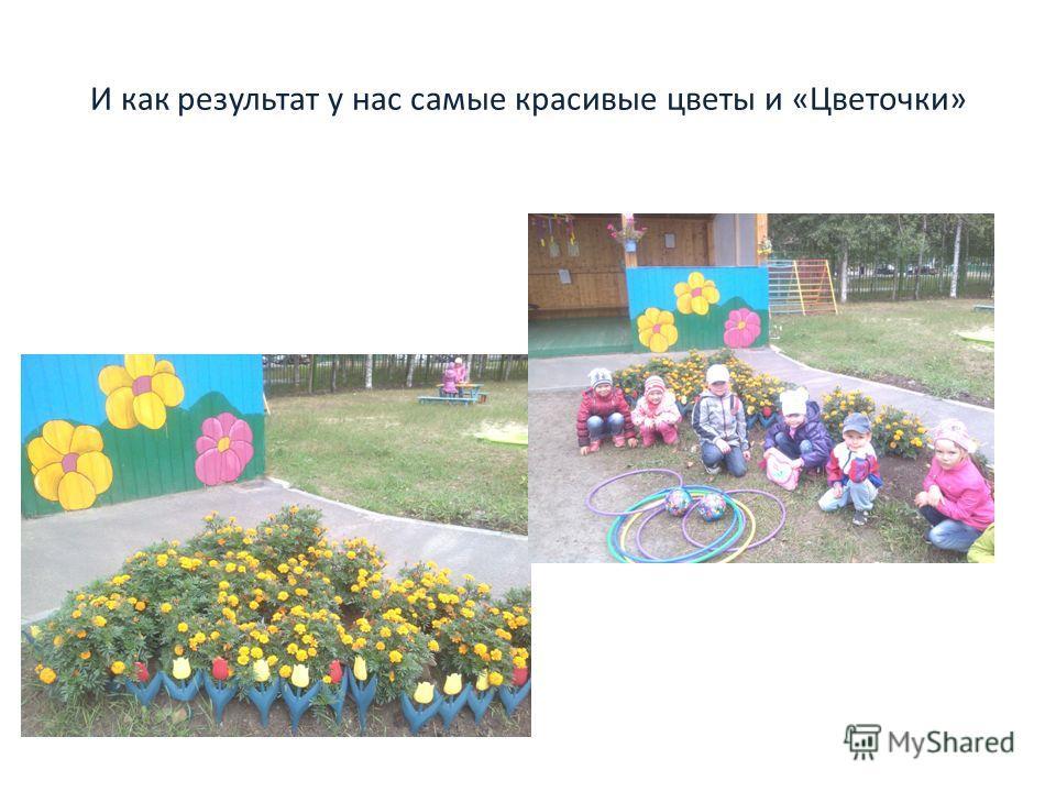 И как результат у нас самые красивые цветы и «Цветочки»