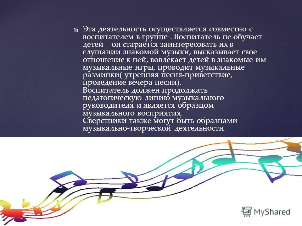 Эта деятельность осуществляется совместно с воспитателем в группе. Воспитатель не обучает детей – он старается заинтересовать их в слушании знакомой музыки, высказывает свое отношение к ней, вовлекает детей в знакомые им музыкальные игры, проводит му