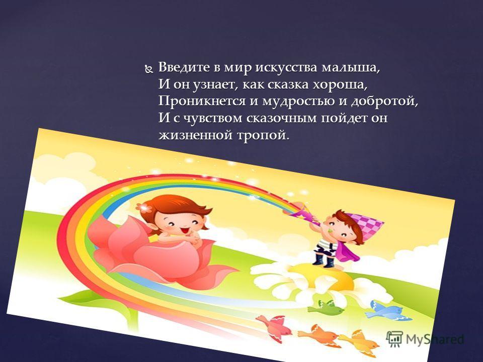 Введите в мир искусства малыша, И он узнает, как сказка хороша, Проникнется и мудростью и добротой, И с чувством сказочным пойдет он жизненной тропой. Введите в мир искусства малыша, И он узнает, как сказка хороша, Проникнется и мудростью и добротой,