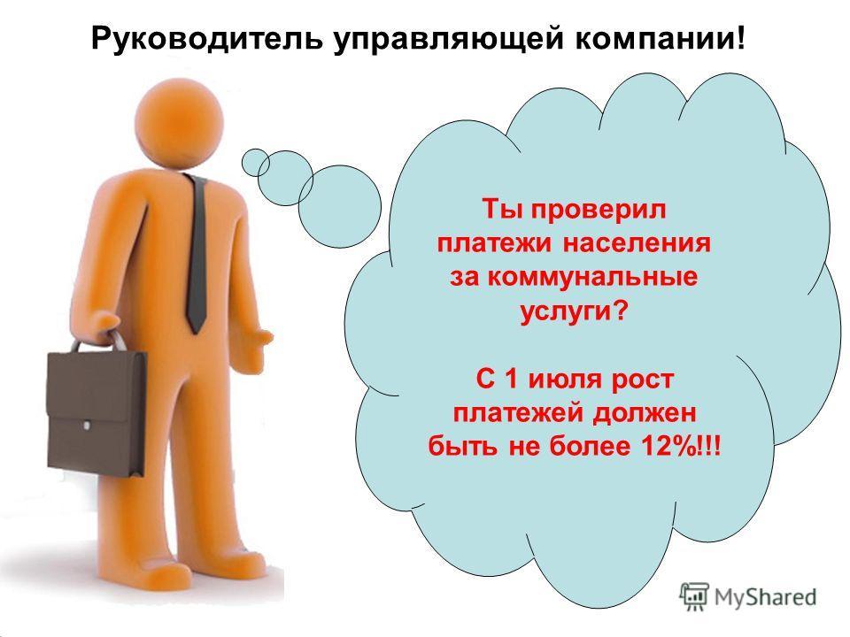 Руководитель управляющей компании! Ты проверил платежи населения за коммунальные услуги? С 1 июля рост платежей должен быть не более 12%!!!