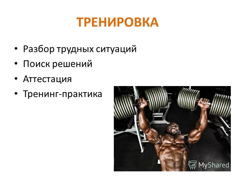ТРЕНИРОВКА Разбор трудных ситуаций Поиск решений Аттестация Тренинг-практика