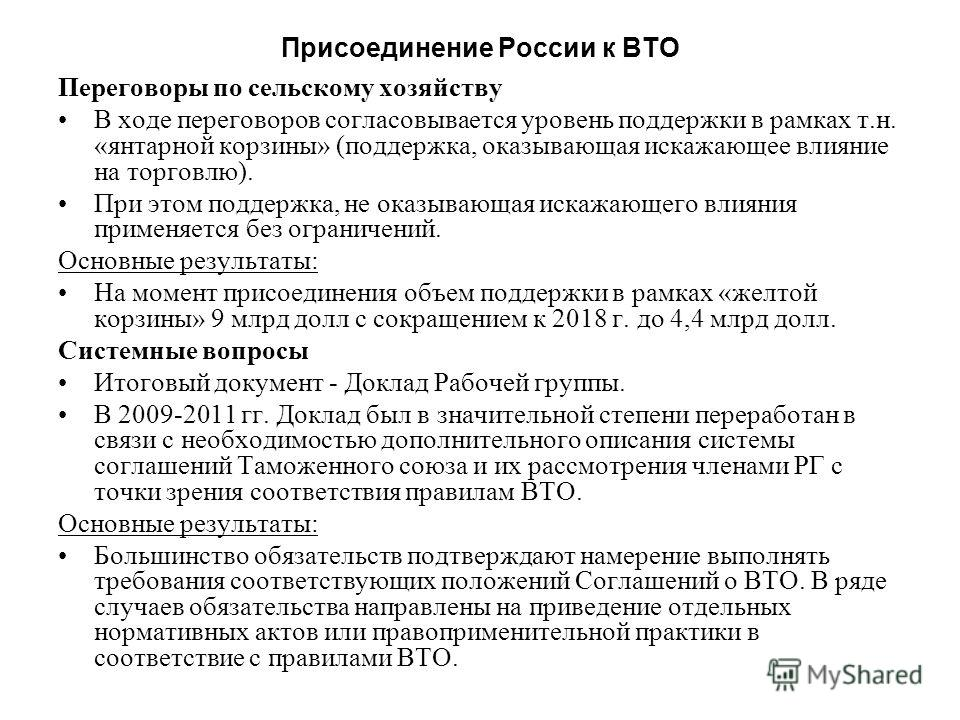 Присоединение России к ВТО Переговоры проходят с 1995 г. по 4 направлениям: Переговоры по доступу на рынок товаров: Двусторонние переговоры в 56 членами ВТО по товарным позициям, представляющим интерес. В основном завершены в 2006-2007 гг. По каждой