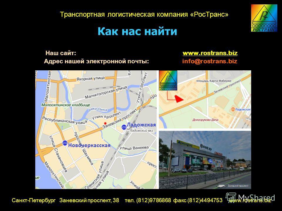 Как нас найти Наш сайт : www.rostrans.biz Адрес нашей электронной почты : info@rostrans.biz Санкт-Петербург Заневский проспект, 38 тел. (812)9786868 факс (812)4494753 www.rostrans.biz Транспортная логистическая компания «РосТранс»
