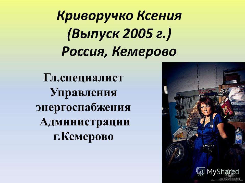 Криворучко Ксения (Выпуск 2005 г.) Россия, Кемерово Гл.специалист Управления энергоснабжения Администрации г.Кемерово