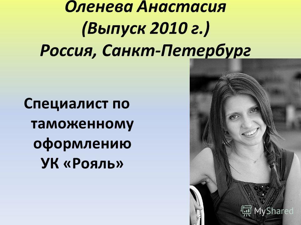 Оленева Анастасия (Выпуск 2010 г.) Россия, Санкт-Петербург Специалист по таможенному оформлению УК «Рояль»
