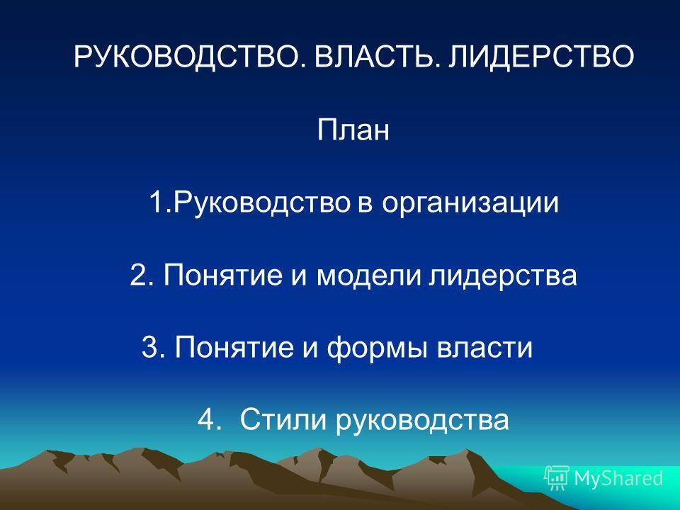 РУКОВОДСТВО. ВЛАСТЬ. ЛИДЕРСТВО План 1.Руководство в организации 2. Понятие и модели лидерства 3.Понятие и формы власти 4. Стили руководства