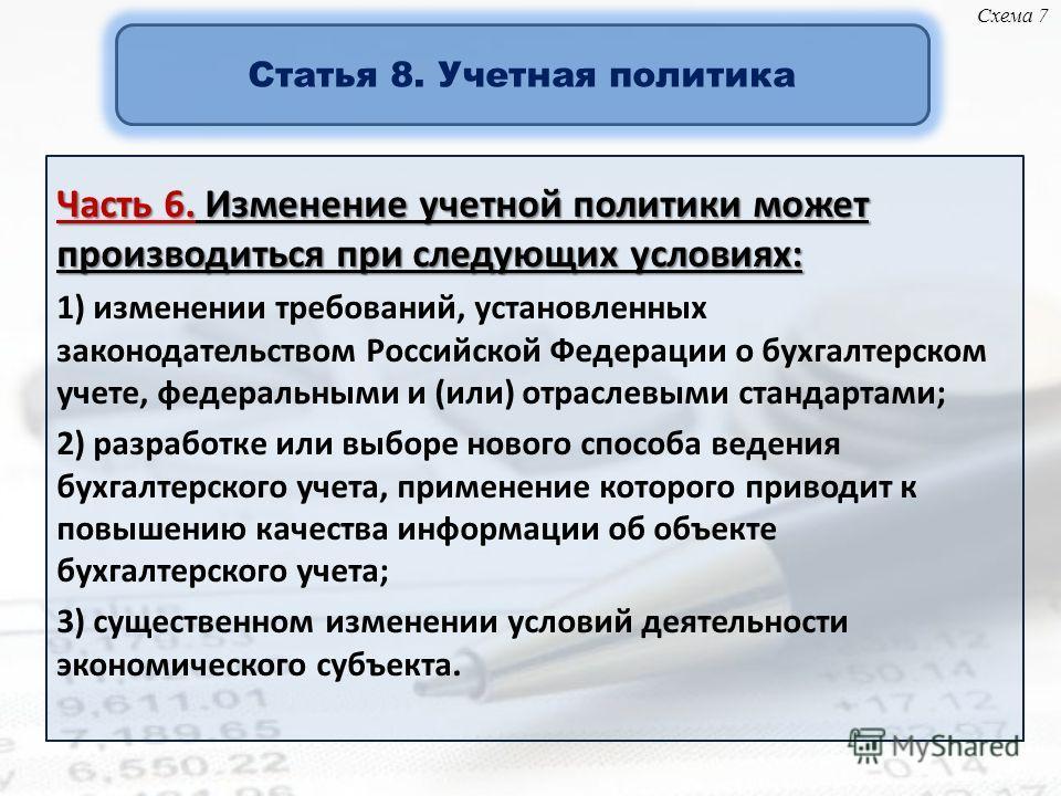 Часть 6. Изменение учетной политики может производиться при следующих условиях: 1) изменении требований, установленных законодательством Российской Федерации о бухгалтерском учете, федеральными и (или) отраслевыми стандартами; 2) разработке или выбор