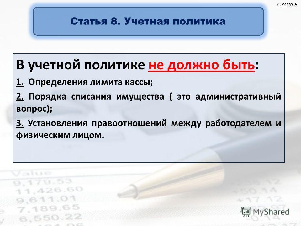 В учетной политике не должно быть: 1. Определения лимита кассы; 2. Порядка списания имущества ( это административный вопрос); 3. Установления правоотношений между работодателем и физическим лицом. Статья 8. Учетная политика Схема 8