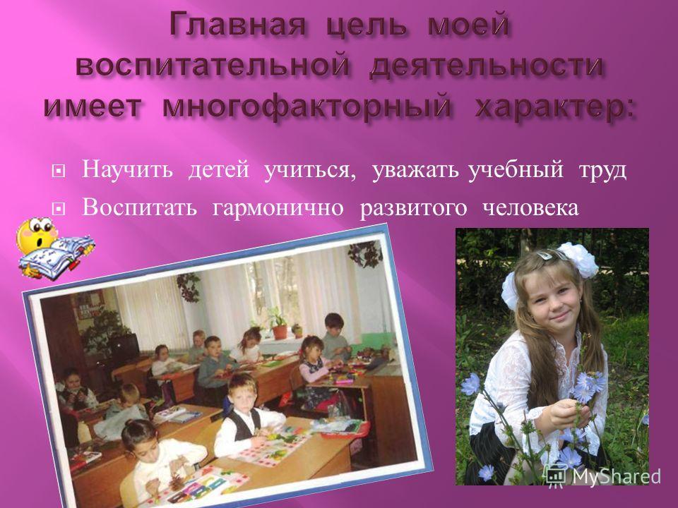Научить детей учиться, уважать учебный труд Воспитать гармонично развитого человека