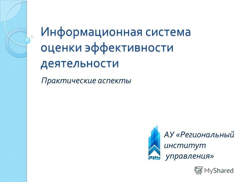 Информационная система оценки эффективности деятельности Практические аспекты АУ « Региональный институт управления »