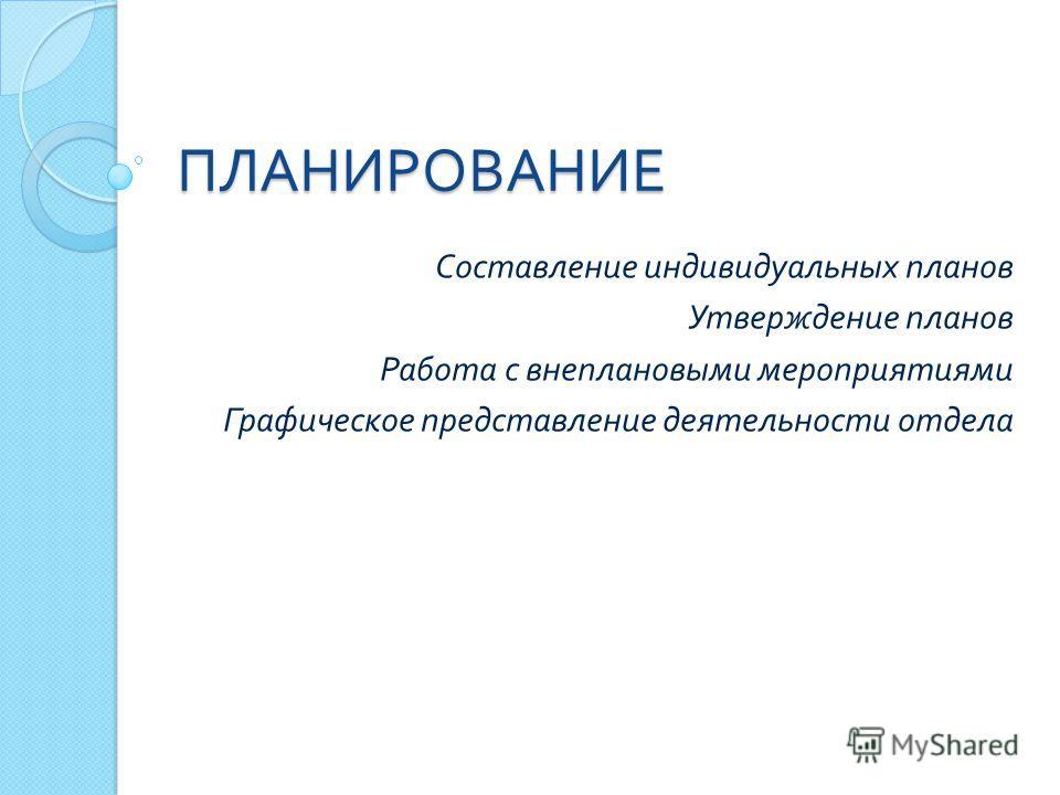 ПЛАНИРОВАНИЕ Составление индивидуальных планов Утверждение планов Работа с внеплановыми мероприятиями Графическое представление деятельности отдела