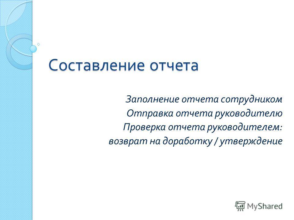 Составление отчета Заполнение отчета сотрудником Отправка отчета руководителю Проверка отчета руководителем : возврат на доработку / утверждение