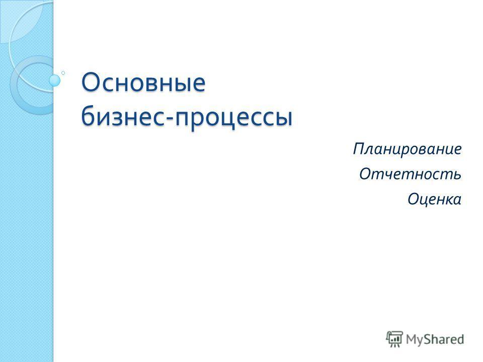 Основные бизнес - процессы Планирование Отчетность Оценка