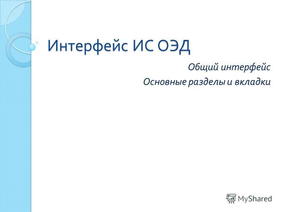 Интерфейс ИС ОЭД Общий интерфейс Основные разделы и вкладки