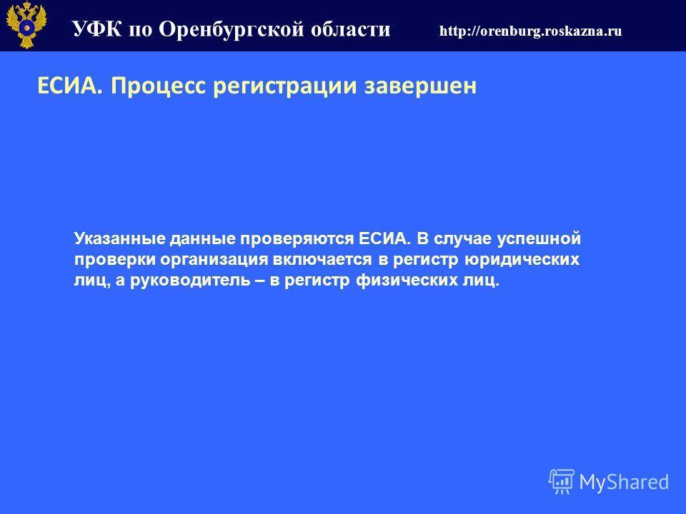 УФК по Оренбургской области http://orenburg.roskazna.ru ЕСИА. Процесс регистрации завершен Указанные данные проверяются ЕСИА. В случае успешной проверки организация включается в регистр юридических лиц, а руководитель – в регистр физических лиц.