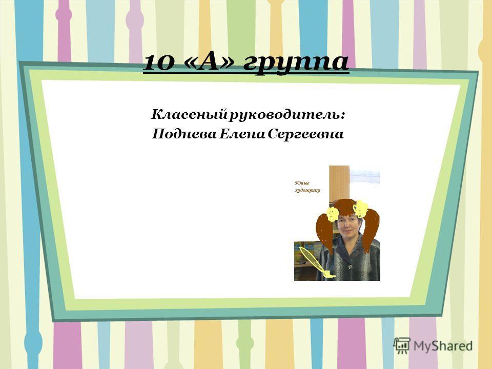 10 «А» группа Классный руководитель: Поднева Елена Сергеевна